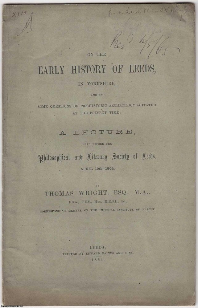 [1864] On the Early History of Leeds, in Yorkshire, and on some questions of Prehistoric Archaeology agitated at the present time: A lecture read before the Philosophical and Literary society of Leeds, April 19th, 1864. M. A. Thomas Wright Esq.